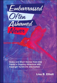 Embarrassed Often Ashamed Never: Quips and Short Stories from One Family's Ongoing Adventure with Asperger Syndrome and Autism - Lisa B. Elliott