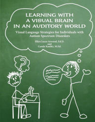 Learning with a Visual Brain in an Auditory World: Visual Language Strategies for Individuals with Autism Spectrum Disorders - Ellyn Lucas Arwood