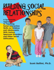 Building Social Relationships: A Systematic Approach to Teaching Social Interaction Skills to Children and Adolescents with Autism Spectrum Disorders and Other Social Difficulties - Scott Bellini