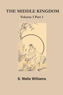 The Middle Kingdom: A Survey of the Geography, Government, Literature, Social Life, Arts, and History of the Chinese Empire and Its Inhabi - Williams, S. L.