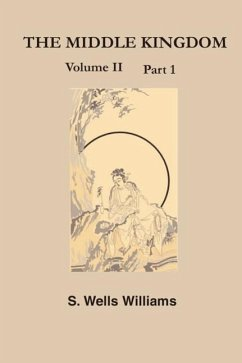 The Middle Kingdom: A Survey of the Geography, Government, Literature, Social Life, Arts, and History of the Chinese Empire Andits Inhabit - Williams, S. Wells