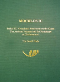 Mochlos IC Period III. Neopalatial Settlement on the Coast, the Artisans' Quarter and the Farmhouse at Chalinomouri (Prehistory Monographs, 9): The Small Finds - Jeffrey S. Soles