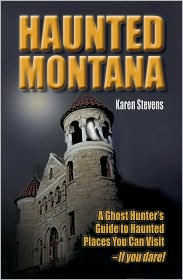 Haunted Montana: A Ghosthunter's Guide to Haunted Places You Can Visit - Karen Stevens