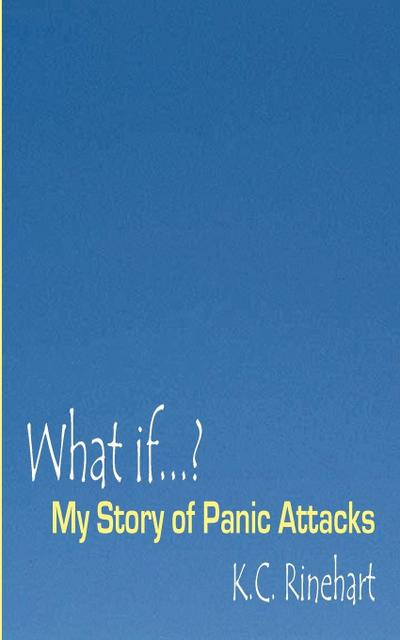 What if.? My Story of Panic Attacks - K. C. Rinehart