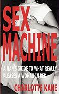 Sex Machine: A Man's Guide to What Really Pleases a Woman in Bed