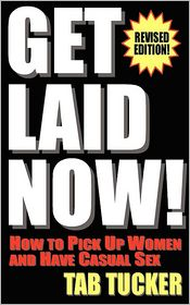 Get Laid Now! How To Pick Up Women And Have Casual Sex-Revised Edition - Tab Tucker