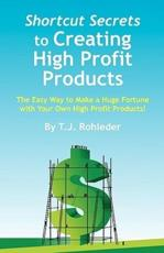 Shortcut Secrets to Creating High Profit Products - T J Rohleder