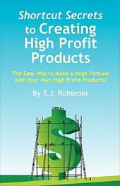 Shortcut Secrets to Creating High Profit Products - Rohleder, T. J.