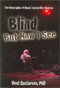 Blind but Now I See: The Biography of Music Legend Doc Watson - Kent Gustavson