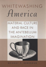 Whitewashing America: Material Culture and Race in the Antebellum Imagination - Bridget T. Heneghan