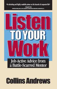 Listen to Your Work: Job-Active Advice from a Battle-Scarred Mentor - Collins Andrews