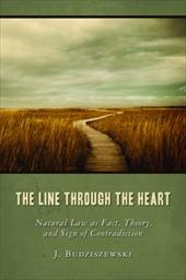 The Line Through the Heart: Natural Law as Fact, Theory, and Sign of Contradiction - Budziszewski, J.