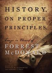 History, on Proper Principles: Essays in Honor of Forrest McDonald - Klugewicz, Stephen M. / Ealy, Lenore T.