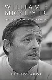William F. Buckley Jr.: The Maker of a Movement - Edwards, Lee