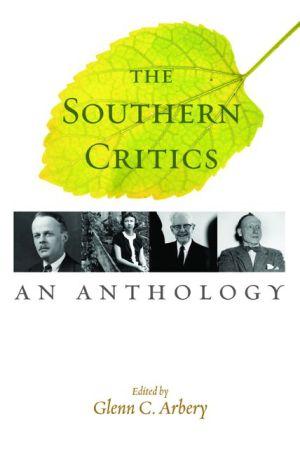 The Southern Critics: An Anthology - Glenn C. Arbery (Editor)