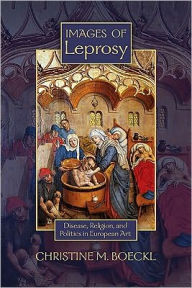 Images of Leprosy: Disease, Religion, and Politics in European Art - Christine M. Boeckl