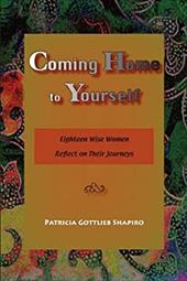 Coming Home to Yourself: Eighteen Wise Women Reflect on Their Journeys - Shapiro, Patricia Gottlieb