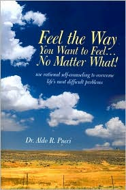Feel the Way You Want to Feel ... No Matter What! - Aldo R. Pucci