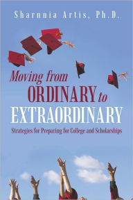 Moving from Ordinary to Extraordinary: Strategies for Preparing for College and Scholarships - Sharnnia Artis, Ph.D.