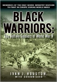 Black Warriors: The Buffalo Soldiers of World War II: Memories of the Only Negro Infantry Division to Fight in Europe during World War II - Ivan J. Houston, with Gordon Cohn