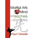 Martial Arts of the Mind for Teachers, an Arsenal of Powerful Approaches to Combat Teachers' Daily Challenges - Paul T Morelli