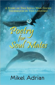 Poetry For Soul Mates, A Story Of Two Souls Who Found Themselves In This Lifetime! - Mikel Adrian