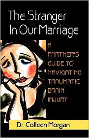 The Stranger in Our Marriage, a Partners Guide to Navigating Traumatic Brain Injury - Colleen Morgan