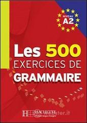 Les 500 exercices. Grammaire. A2. Livre de l'élève. Per le Scuole superiori