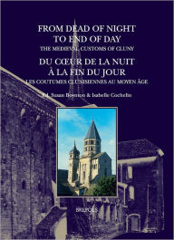 From Dead of Night to End of Day: The Medieval Customs of Cluny: Du coeur de la nuit a la fin du jour: les coutumes clunisiennes au Moyen Age - Susan Boynton