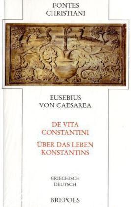 Fontes Christiani (FC): Ãber das Leben Konstantins. De vita Constantini - Griechisch-Deutsch - Eusebius von Caesarea / Bleckmann, Bruno (Hrsg.) / Schneider, Horst (Hrsg.)