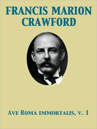 Ave Roma Immortalis, Vol. 1 Studies from the Chronicles of Rome - Francis Marion Crawford
