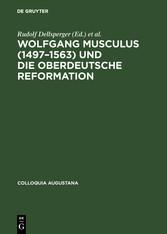 Wolfgang Musculus (1497-1563) und die oberdeutsche Reformation