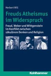 Freuds Atheismus im Widerspruch - Freud, Weber und Wittgenstein im Konflikt zwischen säkularem Denken und Religion - Herbert Will