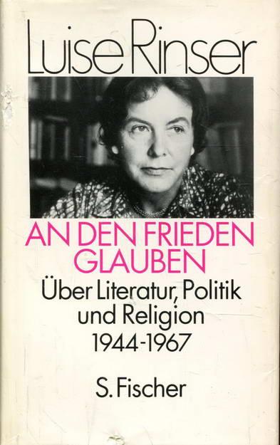 An den Frieden glauben. Über Literatur, Politik und Religion: Über Literatur, Politik und Religion 1944-1967 - Rinser, Luise