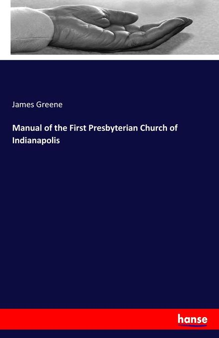 Manual of the First Presbyterian Church of Indianapolis als Buch von James Greene - Hansebooks