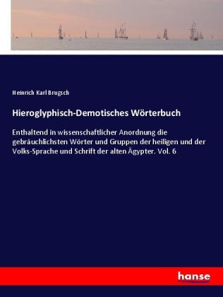 Hieroglyphisch-Demotisches WÃrterbuch - Enthaltend in wissenschaftlicher Anordnung die gebrÃuchlichsten WÃrter und Gruppen der heiligen und der Volks-Sprache und Schrift der alten Ãgypter. Vol. 6