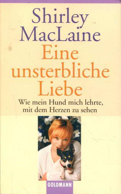 Eine unsterbliche Liebe: Wie mein Hund mich lehrte, mit dem Herzen zu sehen - MacLaine, Shirley