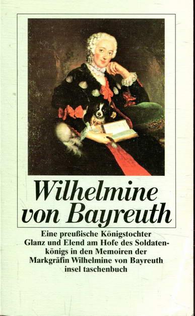Eine preußische Königstochter: Glanz und Elend am Hofe des Soldatenkönigs in den Memoiren der Markgräfin Wilhelmine von Bayreuth - von Bayreuth, Wilhelmine