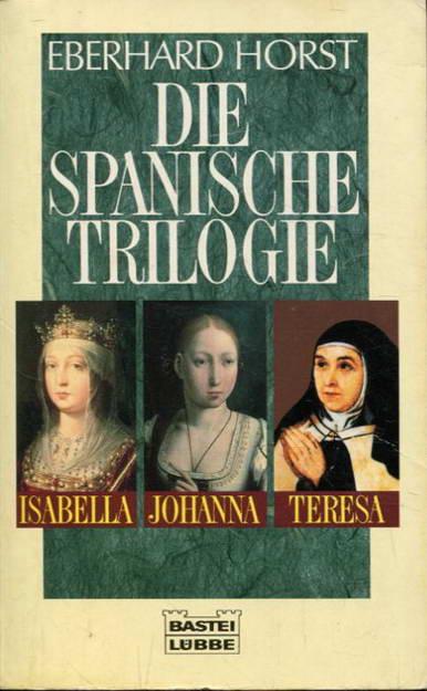 Die spanische Trilogie. Isabella, Johanna, Teresa - Horst, Eberhard