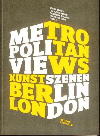 Metropolitan views. [Kunstszenen Berlin, London]. - Becker, Conny, Charlotte Klonk Friederike Schäfer (Hrsg.) u. a