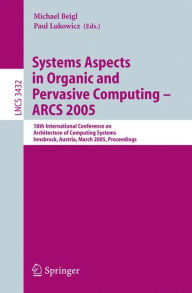 Systems Aspects in Organic and Pervasive Computing - ARCS 2005: 18th International Conference on Architecture of Computing Systems, Innsbruck, Austria, March 14-17, 2005, Proceedings - Michael Beigl
