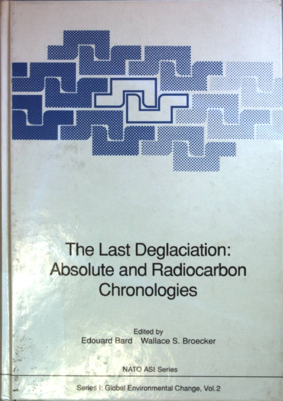 The last deglaciation: absolute and radiocarbon chronologies: proceedings of the NATO Advanced Research Workshop on the Last Deglaciation: Absolute and Radiocarbon Chronologies, held at Erice (Italy), December 9 - 13, 1990. NATO ASI Series - Global Environmental Change Vol. 2; - Bard, Edouard (Hrsg.)