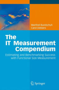 The IT Measurement Compendium: Estimating and Benchmarking Success with Functional Size Measurement - Manfred Bundschuh