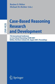 Case-Based Reasoning Research and Development: 7th International Conference on Case-Based Reasoning, ICCBR 2007 Belfast Northern Ireland, UK, August 13-16, 2007 Proceedings - Rosina O. Weber