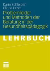 Problemfelder und Methoden der Beratung in der Gesundheitspädagogik - Karin Schleider, Ellena Huse