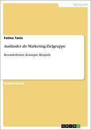 Ausländer als Marketing-Zielgruppe: Besonderheiten, Konzepte, Beispiele - Fatma Tanis