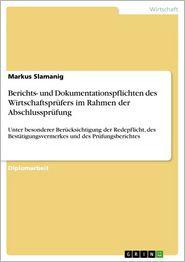 Berichts- und Dokumentationspflichten des Wirtschaftsprüfers im Rahmen der Abschlussprüfung: Unter besonderer Berücksichtigung der Redepflicht, des Bestätigungsvermerkes und des Prüfungsberichtes - Markus Slamanig