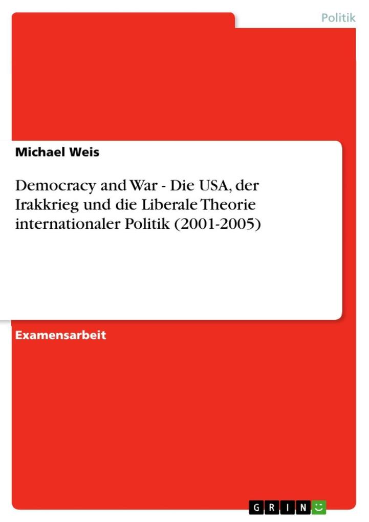 Democracy and War - Die USA der Irakkrieg und die Liberale Theorie internationaler Politik (2001-2005)
