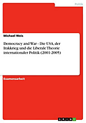 Democracy and War - Die USA, der Irakkrieg und die Liberale Theorie internationaler Politik  (2001-2005) - eBook - Michael Weis,