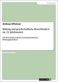 Bildung und gesellschaftliche Brauchbarkeit im 19. Jahrhundert: Zur Konstituierung des neuhumanistischen Bildungsgedanken - Andreas Uffelman